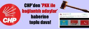 CHP'den 'PKK ile bağlantılı adaylar' haberine toplu dava!