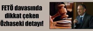 FETÖ davasında dikkat çeken Özhaseki detayı!