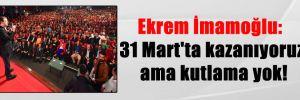 Ekrem İmamoğlu: 31 Mart'ta kazanıyoruz ama kutlama yok!