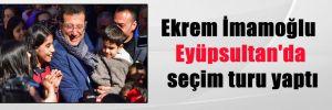Ekrem İmamoğlu Eyüpsultan'da seçim turu yaptı