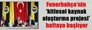 Fenerbahçe'nin 'kitlesel kaynak oluşturma projesi' haftaya başlıyor
