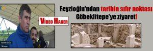 Feyzioğlu'ndan tarihin sıfır noktası Göbeklitepe'ye ziyaret!