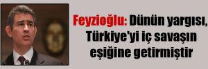 Feyzioğlu: Dünün yargısı, Türkiye'yi iç savaşın eşiğine getirmiştir