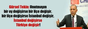 Gürsel Tekin: Unutmayın bir oy değişirse bir ilçe değişir, bir ilçe değişirse İstanbul değişir, İstanbul değişirse Türkiye değişir!