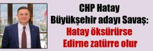 CHP Hatay Büyükşehir adayı Savaş: Hatay öksürürse Edirne zatürre olur