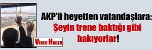AKP'li heyetten vatandaşlara: Şeyin trene baktığı gibi bakıyorlar!