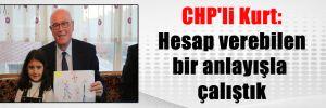 CHP'li Kurt: Hesap verebilen bir anlayışla çalıştık