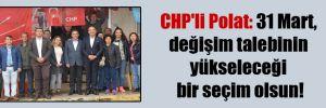 CHP'li Polat: 31 Mart, değişim talebinin yükseleceği bir seçim olsun!