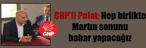CHP'li Polat: Hep birlikte Martın sonunu bahar yapacağız