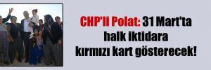 CHP'li Polat: 31 Mart'ta halk iktidara kırmızı kart gösterecek!
