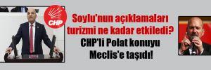 Soylu'nun açıklamaları turizmi ne kadar etkiledi? CHP'li Polat konuyu Meclis'e taşıdı!