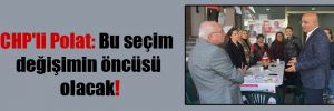 CHP'li Polat: Bu seçim değişimin öncüsü olacak!
