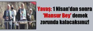 Yavaş: 1 Nisan'dan sonra 'Mansur Bey' demek zorunda kalacaksınız!