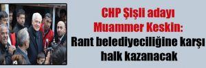 CHP Şişli adayı Muammer Keskin: Rant belediyeciliğine karşı halk kazanacak