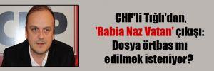 CHP'li Tığlı'dan, 'Rabia Naz Vatan' çıkışı: Dosya örtbas mı edilmek isteniyor?
