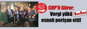 CHP'li Gürer: Vergi yükü esnafı perişan etti!