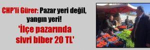 CHP'li Gürer: Pazar yeri değil, yangın yeri!  'İlçe pazarında sivri biber 20 TL'