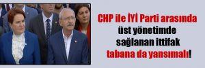 CHP ile İYİ Parti arasında üst yönetimde sağlanan ittifak tabana da yansımalı!