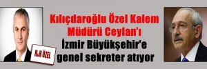 Kılıçdaroğlu Özel Kalem Müdürü Ceylan'ı İzmir Büyükşehir'e genel sekreter atıyor