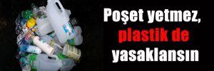 Poşet yetmez, plastik de yasaklansın