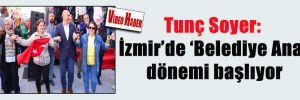 Tunç Soyer: İzmir'de 'Belediye Ana' dönemi başlıyor