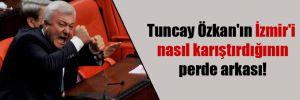 Tuncay Özkan'ın İzmir'i nasıl karıştırdığının perde arkası!