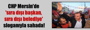 CHP Mersin'de 'sıra dışı başkan, sıra dışı belediye' sloganıyla sahada!