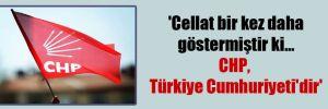 'Cellat bir kez daha göstermiştir ki… CHP, Türkiye Cumhuriyeti'dir'