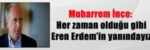 Muharrem İnce: Her zaman olduğu gibi Eren Erdem'in yanındayız