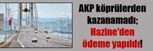 AKP köprülerden kazanamadı; Hazine'den ödeme yapıldı!