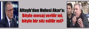 Altaylı'dan Hulusi Akar'a: Böyle mesaj verilir mi, böyle bir söz edilir mi?