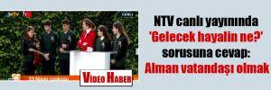 NTV canlı yayınında 'Gelecek hayalin ne?' sorusuna cevap: Alman vatandaşı olmak
