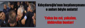 Kılıçdaroğlu'nun başdanışmanı o anları böyle anlattı!