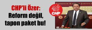 CHP'li Özer: Reform değil, tapon paket bu!