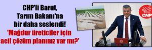 CHP'li Barut,Tarım Bakanı'na bir daha seslendi! 'Mağdur üreticiler için acil çözüm planınız var mı?'