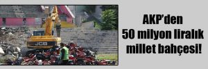 AKP'den 50 milyon liralık millet bahçesi!