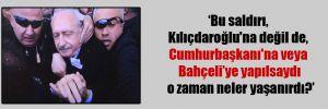 Bu saldırı, Kılıçdaroğlu'na değil de, Cumhurbaşkanı'na veya Bahçeli'ye yapılsaydı o zaman neler yaşanırdı?