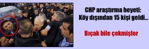 CHP araştırma heyeti: Köy dışından 15 kişi geldi…