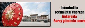 'İstanbul'da seçim iptal ederken Ankara'da Saray gitmesin sonra'