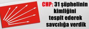 CHP: 31 şüphelinin kimliğini tespit ederek savcılığa verdik