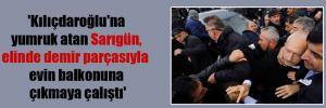 'Kılıçdaroğlu'na yumruk atan Sarıgün, elinde demir parçasıyla evin balkonuna çıkmaya çalıştı'