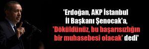 'Erdoğan, AKP İstanbul İl Başkanı Şenocak'a, 'Döküldünüz, bu başarısızlığın bir muhasebesi olacak' dedi'