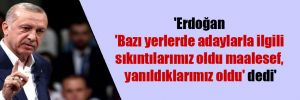 'Erdoğan 'Bazı yerlerde adaylarla ilgili sıkıntılarımız oldu maalesef, yanıldıklarımız oldu' dedi'