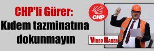 CHP'li Gürer: Kıdem Tazminatına dokunmayın