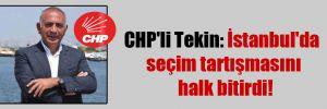 CHP'li Tekin: İstanbul'da seçim tartışmasını halk bitirdi!