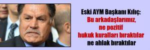 Eski AYM Başkanı Kılıç: Bu arkadaşlarımız, ne pozitif hukuk kuralları bıraktılar ne ahlak bıraktıla