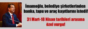 İmamoğlu, belediye şirketlerinden banka, tapu ve araç kayıtlarını istedi!
