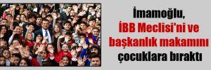 İmamoğlu, İBB Meclisi'ni ve başkanlık makamını çocuklara bıraktı