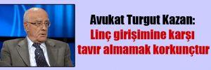 Avukat Turgut Kazan: Linç girişimine karşı tavır almamak korkunçtur