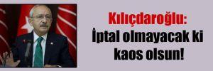 Kılıçdaroğlu: İptal olmayacak ki kaos olsun!